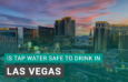 Is Tap Water Safe to Drink in Las Vegas